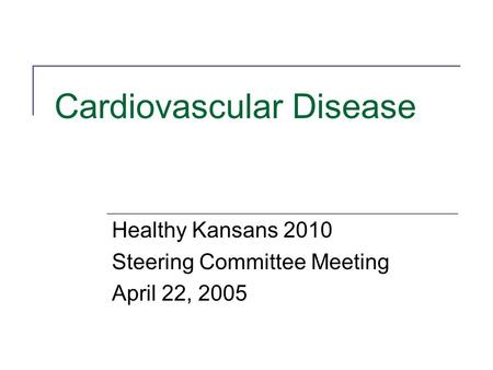 Cardiovascular Disease Healthy Kansans 2010 Steering Committee Meeting April 22, 2005.