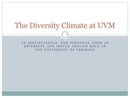 AN INSTITUTIONAL AND PERSONAL LOOK AT <strong>DIVERSITY</strong> AND ISSUES AROUND RACE AT THE UNIVERSITY OF VERMONT The <strong>Diversity</strong> Climate at UVM.