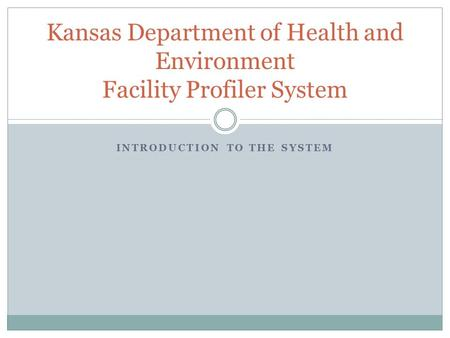 INTRODUCTION TO THE SYSTEM Kansas Department of Health and Environment Facility Profiler System.