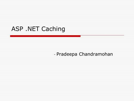 ASP.NET Caching - Pradeepa Chandramohan. What is Caching? Storing data in memory for quick access. In Web Application environment, data that is cached.