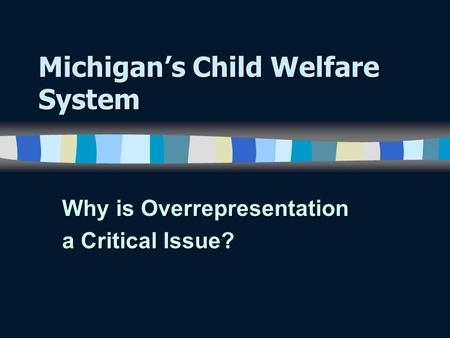 Michigan's Child Welfare System Why is Overrepresentation a Critical Issue?