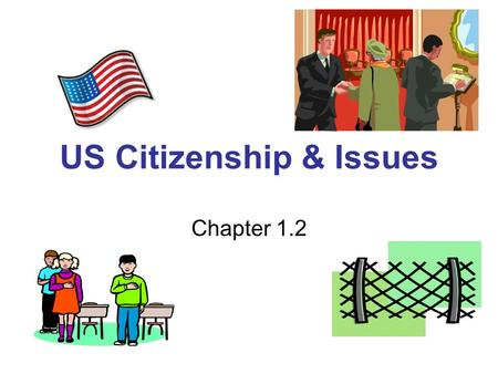 US Citizenship & Issues Chapter 1.2. Immigration Issues What values do we share as Americans? –Freedom –Equality –Popular Sovereignty –Majority rule with.