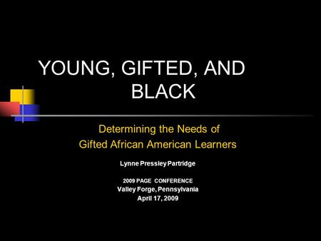 YOUNG, GIFTED, AND BLACK Determining the Needs of Gifted African American Learners Lynne Pressley Partridge 2009 PAGE CONFERENCE Valley Forge, Pennsylvania.
