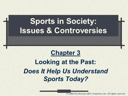 (c) 2004 The McGraw-Hill Companies, Inc. All rights reserved. Sports in Society: Issues & Controversies Chapter 3 Looking at the Past: Does It Help Us.