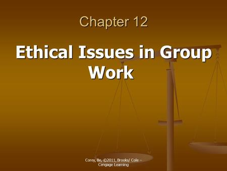 Corey, 8e, ©2011, Brooks/ Cole – Cengage Learning Chapter 12 Ethical Issues in Group Work.