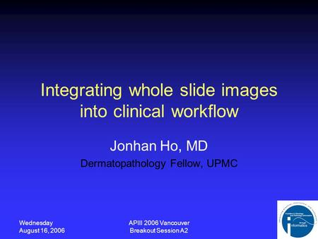 Wednesday August 16, 2006 APIII 2006 Vancouver Breakout Session A2 Integrating whole slide images into clinical workflow Jonhan Ho, MD Dermatopathology.