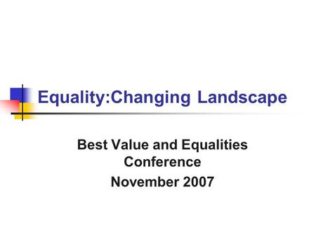 Equality:Changing Landscape Best Value and Equalities Conference November 2007.