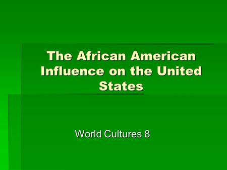 The African American Influence on the United States World Cultures 8.
