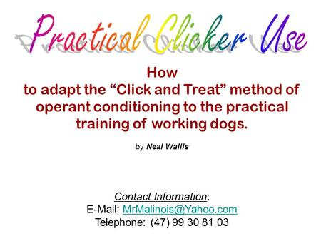 "How to adapt the ""Click and Treat"" method of operant conditioning to the practical training of working dogs. by Neal Wallis Contact Information: E-Mail:"