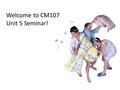 Welcome to CM107 Unit 5 Seminar!. Unit 5 agenda Our seminar will focus on:  Discussing expository writing  Reviewing and discussing thesis statements.