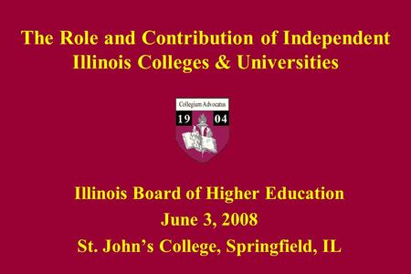 The Role and Contribution of Independent Illinois Colleges & Universities Illinois Board of Higher Education June 3, 2008 St. John's College, Springfield,