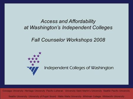 Access and Affordability at Washington's Independent Colleges Fall Counselor Workshops 2008 Gonzaga University Heritage University Pacific Lutheran University.