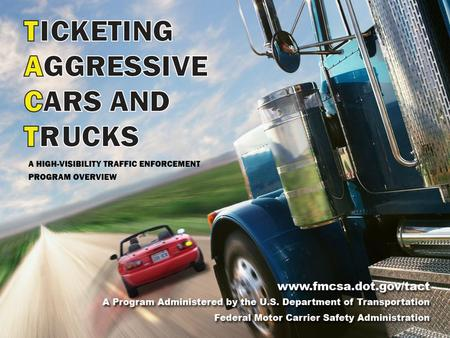 A Program Administered by the U.S. Department of Transportation Federal Motor Carrier Safety Administration 2 What is TACT? The Ticketing Aggressive Cars.