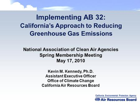 Implementing AB 32: California's Approach to Reducing Greenhouse Gas Emissions National Association of Clean Air Agencies Spring Membership Meeting May.