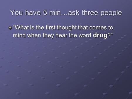 "You have 5 min…ask three people ""What is the first thought that comes to mind when they hear the word drug ?"""