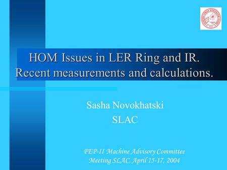 PEP-II Machine Advisory Committee Meeting SLAC, April 15-17, 2004 HOM Issues in LER Ring and IR. Recent measurements and calculations. Sasha Novokhatski.