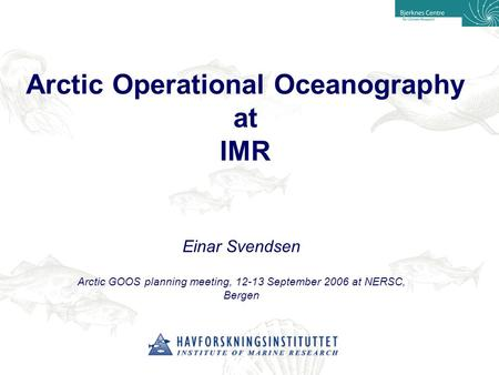 Arctic Operational Oceanography at IMR Einar Svendsen Arctic GOOS planning meeting, 12-13 September 2006 at NERSC, Bergen.