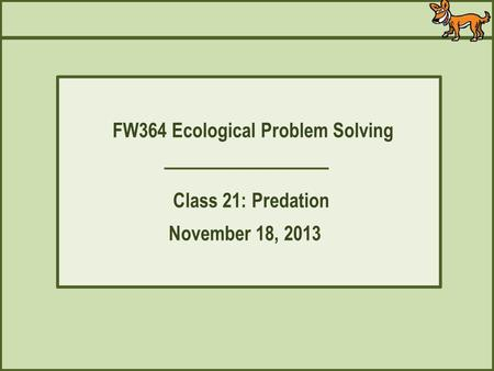 FW364 Ecological Problem Solving Class 21: Predation November 18, 2013.