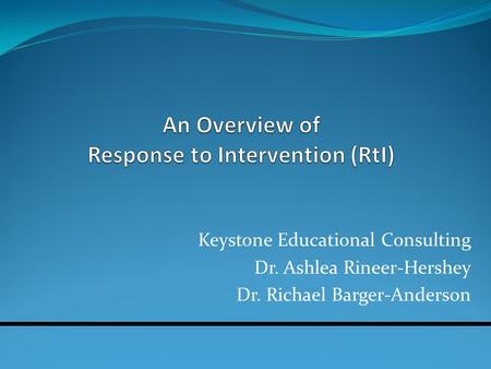 Keystone Educational Consulting Dr. Ashlea Rineer-Hershey Dr. Richael Barger-Anderson.
