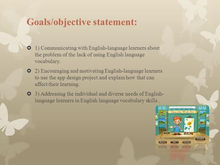 Goals/objective statement:  1) Communicating with English-language learners about the problem of the lack of using English language vocabulary.  2) Encouraging.
