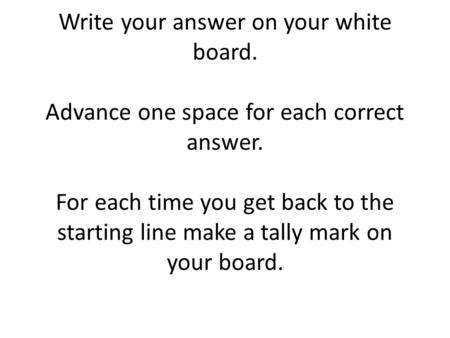Write your answer on your white board. Advance one space for each correct answer. For each time you get back to the starting line make a tally mark on.
