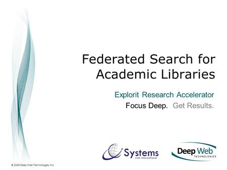 © 2009 Deep Web Technologies, Inc. Federated Search for Academic Libraries Explorit Research Accelerator Focus Deep. Get Results.