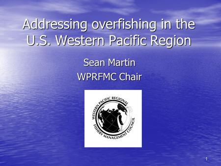 1 Addressing overfishing in the U.S. Western Pacific Region Sean Martin WPRFMC Chair.