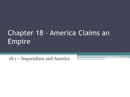 Chapter 18 – America Claims an Empire 18.1 – Imperialism and America.