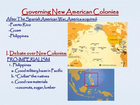 Governing New American Colonies After The Spanish American War, America acquired: -Puerto Rico -Puerto Rico -Guam -Guam -Philippines -Philippines I. Debate.