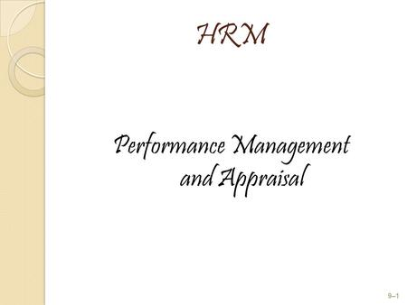 HRM Performance Management and Appraisal 9–1. After studying this chapter, you should be able to: 1. Describe the appraisal process. 2. Develop, evaluate,