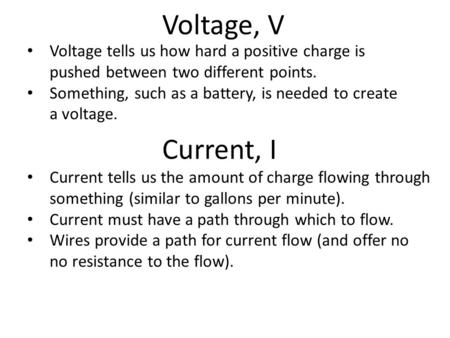 Voltage, V Voltage tells us how hard a positive charge is pushed between two different points. Something, such as a battery, is needed to create a voltage.