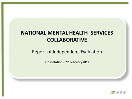 NATIONAL MENTAL HEALTH SERVICES COLLABORATIVE Report of Independent Evaluation Presentation – 7 th February 2012 NATIONAL MENTAL HEALTH SERVICES COLLABORATIVE.