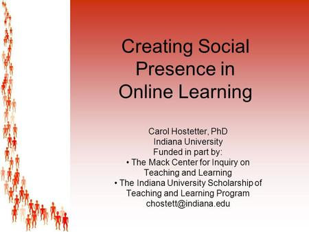 Creating Social Presence in Online Learning Carol Hostetter, PhD Indiana University Funded in part by: The Mack Center for Inquiry on Teaching and Learning.