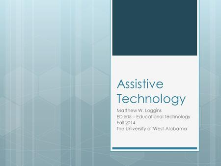 Assistive Technology Matthew W. Loggins ED 505 – Educational Technology Fall 2014 The University of West Alabama.