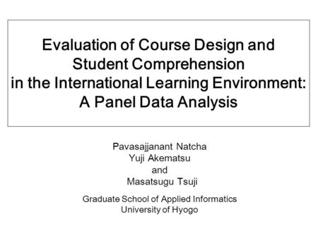 Evaluation of Course Design and Student Comprehension in the International Learning Environment: A Panel Data Analysis Pavasajjanant Natcha Yuji Akematsu.