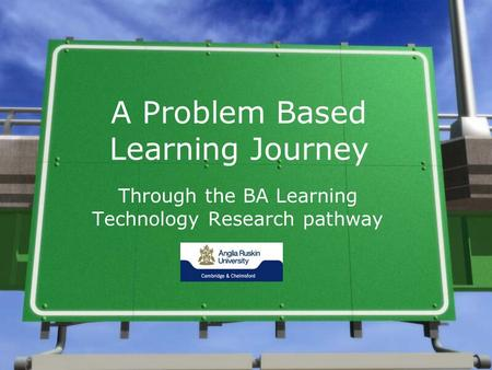 A Problem Based Learning Journey Through the BA Learning Technology Research pathway.