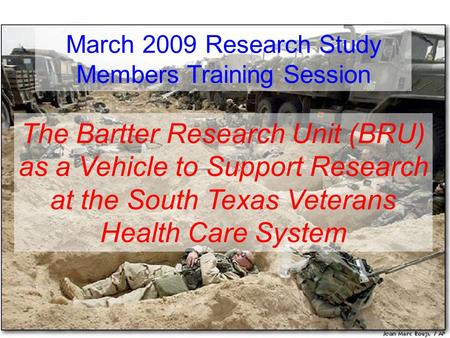 The Bartter Research Unit (BRU) as a Vehicle to Support Research at the South Texas Veterans Health Care System March 2009 Research Study Members Training.