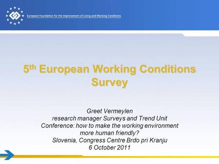 5 th European Working Conditions Survey Greet Vermeylen research manager Surveys and Trend Unit Conference: how to make the working environment more human.