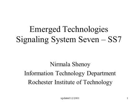 Updated 12/20011 Emerged Technologies Signaling System Seven – SS7 Nirmala Shenoy Information Technology Department Rochester Institute of Technology.