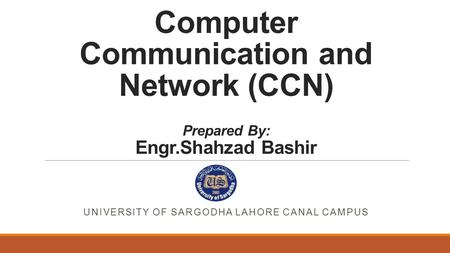 Computer Communication and Network (CCN) Prepared By: Engr.Shahzad Bashir UNIVERSITY OF SARGODHA LAHORE CANAL CAMPUS.