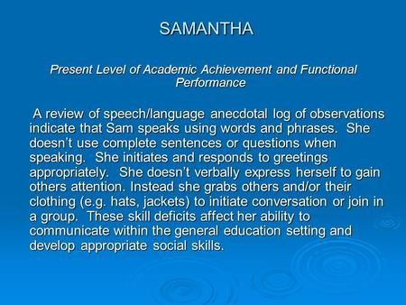 SAMANTHA SAMANTHA Present Level of Academic Achievement and Functional Performance A review of speech/language anecdotal log of observations indicate that.