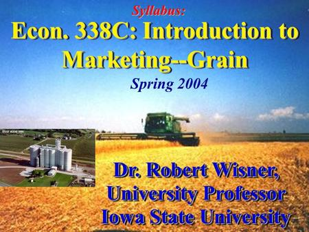 Econ. 338C: Introduction to Marketing--Grain Dr. Robert Wisner, University Professor Iowa State University Dr. Robert Wisner, University Professor Iowa.