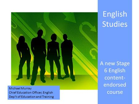 English Studies A new Stage 6 English content- endorsed course Michael Murray Chief Education Officer, English Dep't of Education and Training.