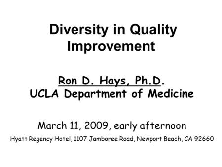 Diversity in Quality Improvement Ron D. Hays, Ph.D. UCLA Department of Medicine March 11, 2009, early afternoon Hyatt Regency Hotel, 1107 Jamboree Road,