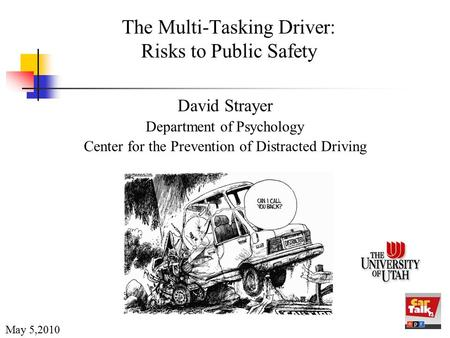 The Multi-Tasking Driver: Risks to Public Safety David Strayer Department of Psychology Center for the Prevention of Distracted Driving May 5,2010.