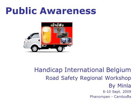 1 Public Awareness Handicap International Belgium Road Safety Regional Workshop By Minla 6-10 Sept. 2009 Phanompen - Cambodia.