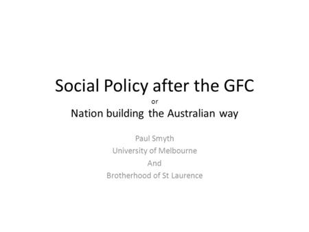 Social Policy after the GFC or Nation building the Australian way Paul Smyth University of Melbourne And Brotherhood of St Laurence.