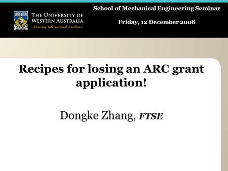 School of Mechanical Engineering Seminar Friday, 12 December 2008 Recipes for losing an ARC grant application! Dongke Zhang, FTSE.