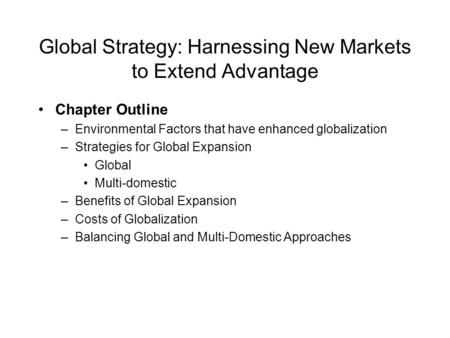 Global Strategy: Harnessing New Markets to Extend Advantage Chapter Outline –Environmental Factors that have enhanced globalization –Strategies for Global.