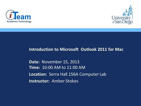 Introduction to Microsoft Outlook 2011 for Mac Date: November 15, 2013 Time: 10:00 AM to 11:00 AM Location: Serra Hall 156A Computer Lab Instructor: Amber.